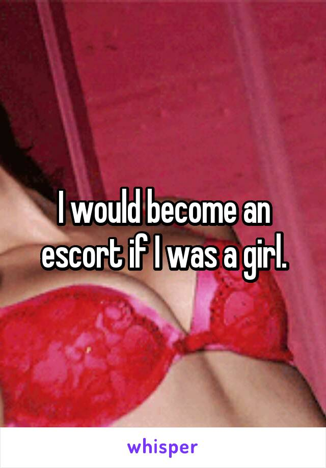 I would become an escort if I was a girl.