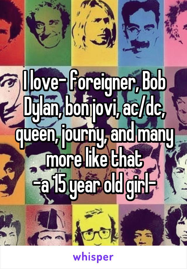 I love- foreigner, Bob Dylan, bon jovi, ac/dc, queen, journy, and many more like that -a 15 year old girl-