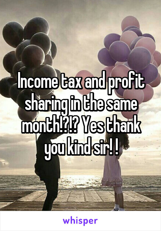 Income tax and profit sharing in the same month!?!? Yes thank you kind sir! !