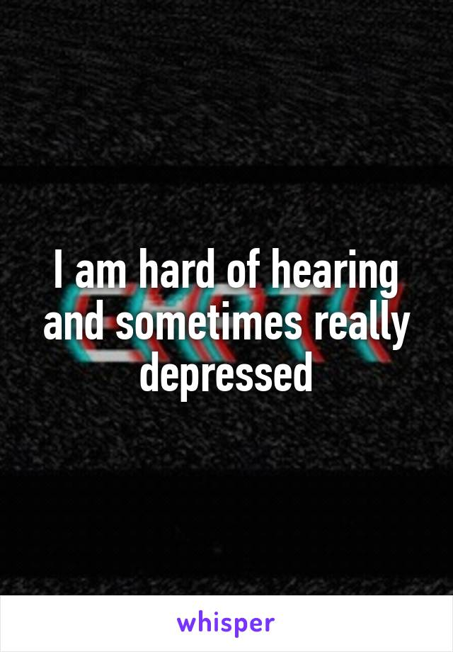 I am hard of hearing and sometimes really depressed