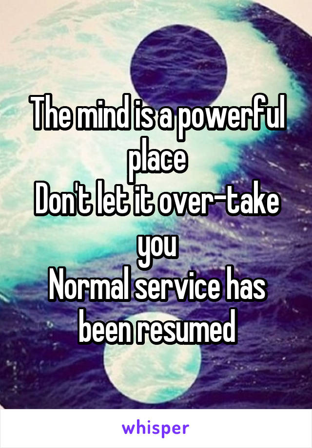 The mind is a powerful place Don't let it over-take you Normal service has been resumed