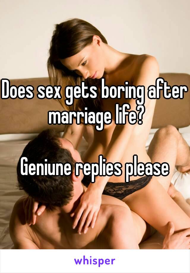 Does sex gets boring after marriage life?  Geniune replies please