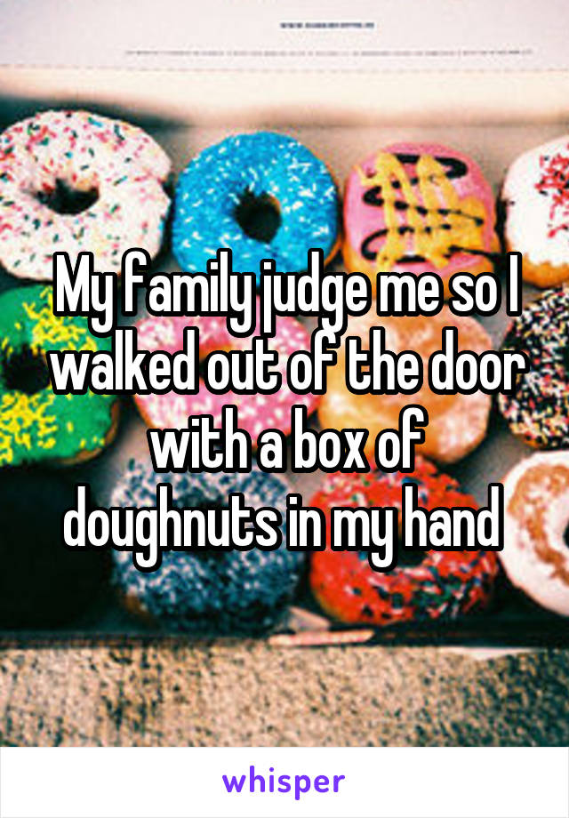 My family judge me so I walked out of the door with a box of doughnuts in my hand