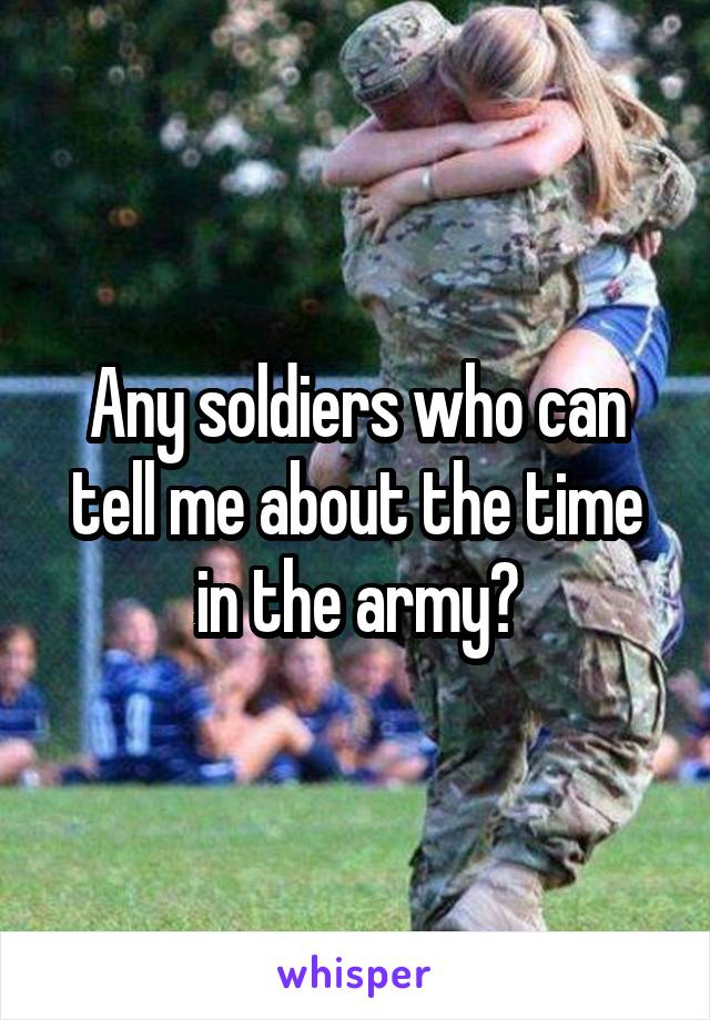 Any soldiers who can tell me about the time in the army?