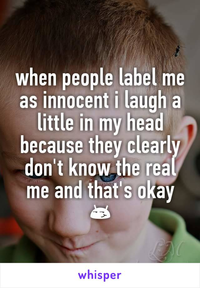 when people label me as innocent i laugh a little in my head because they clearly don't know the real me and that's okay 😏
