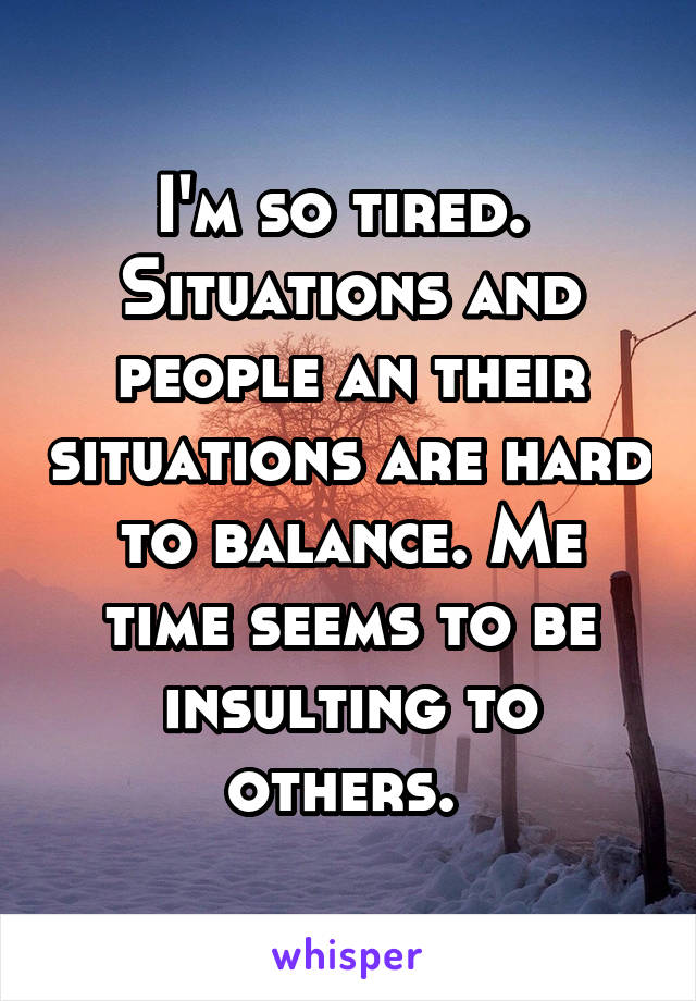 I'm so tired.  Situations and people an their situations are hard to balance. Me time seems to be insulting to others.