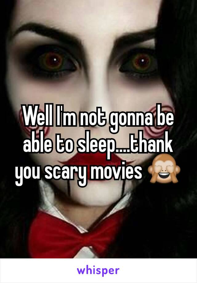 Well I'm not gonna be able to sleep....thank you scary movies 🙈