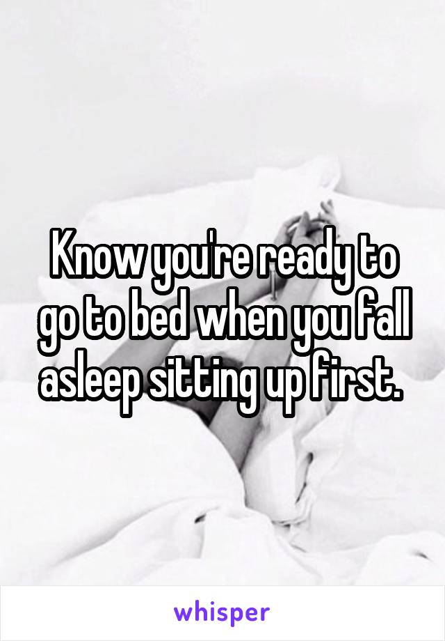 Know you're ready to go to bed when you fall asleep sitting up first.