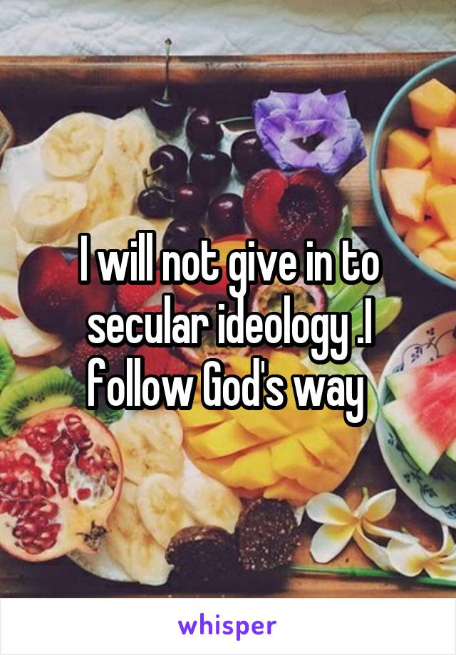 I will not give in to secular ideology .I follow God's way