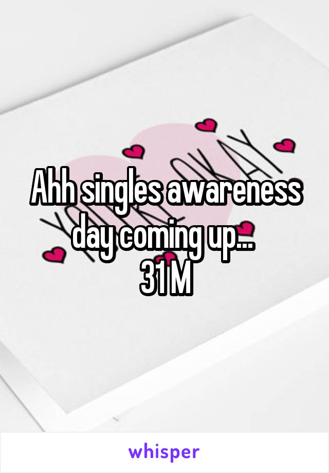 Ahh singles awareness day coming up...  31 M