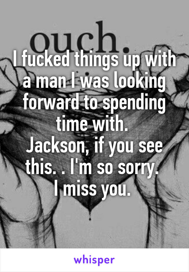 I fucked things up with a man I was looking forward to spending time with.  Jackson, if you see this. . I'm so sorry.  I miss you.