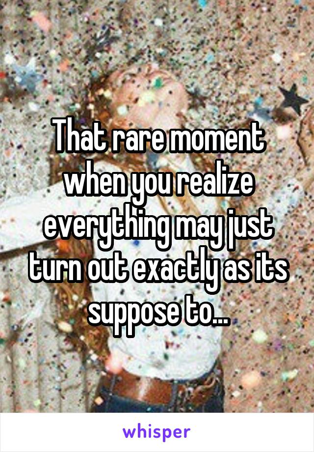 That rare moment when you realize everything may just turn out exactly as its suppose to...