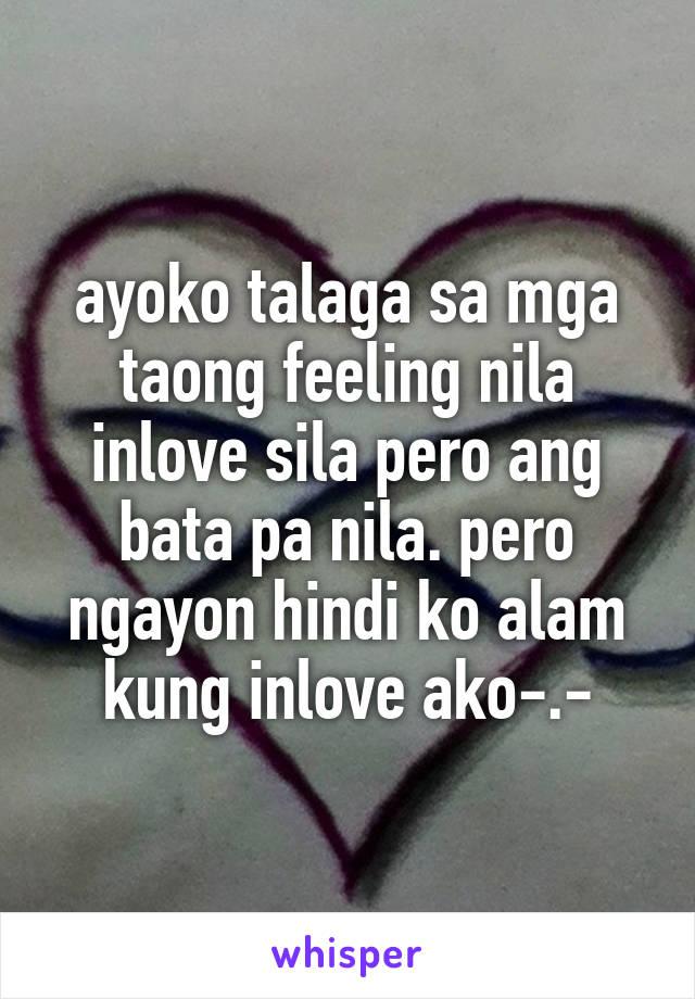 ayoko talaga sa mga taong feeling nila inlove sila pero ang bata pa nila. pero ngayon hindi ko alam kung inlove ako-.-
