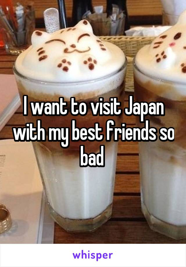 I want to visit Japan with my best friends so bad