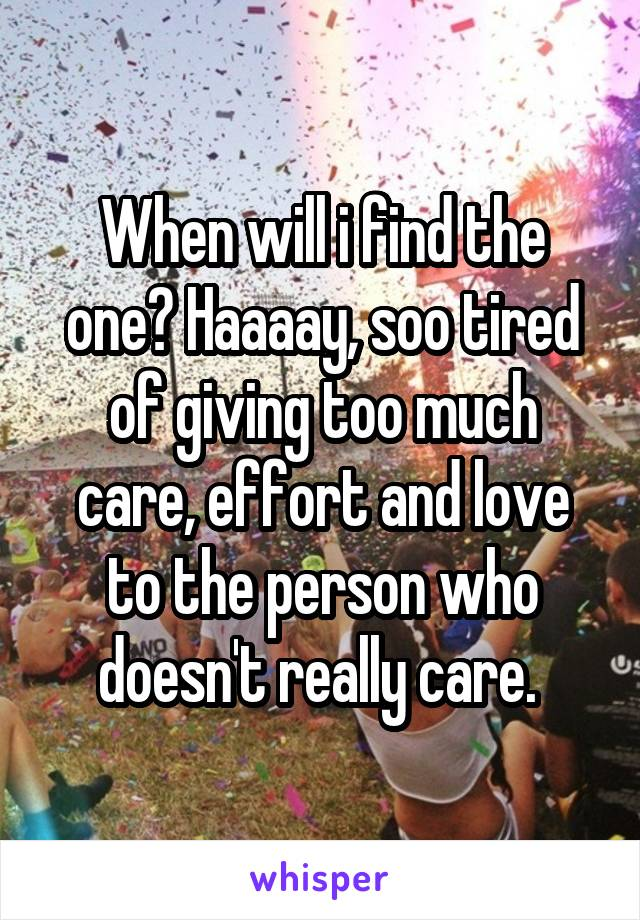 When will i find the one? Haaaay, soo tired of giving too much care, effort and love to the person who doesn't really care.