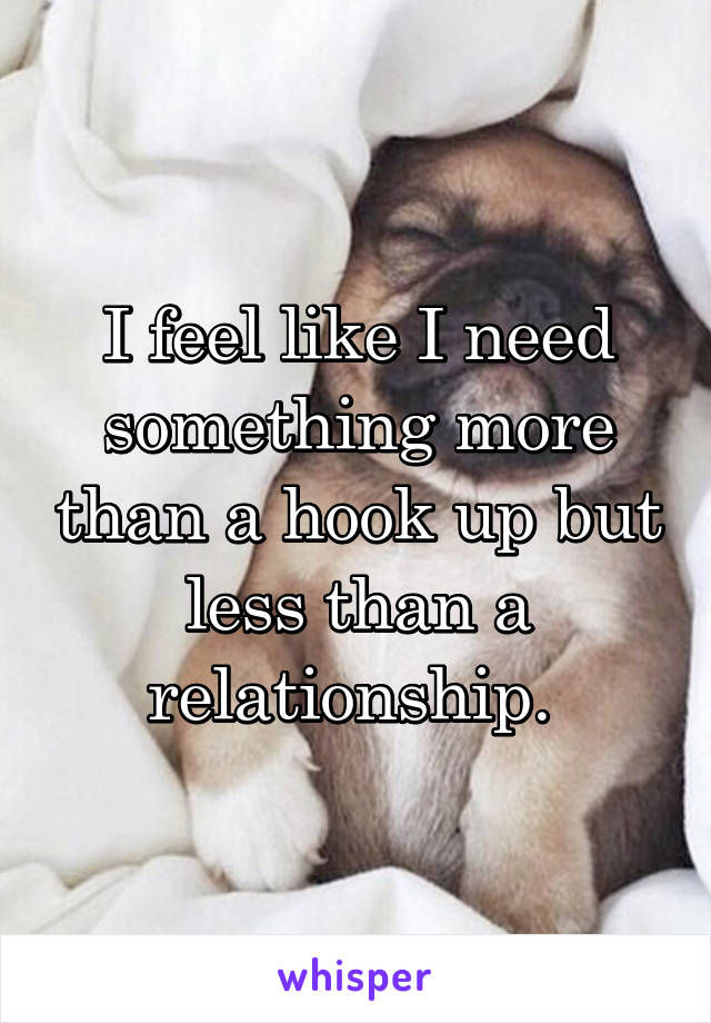 I feel like I need something more than a hook up but less than a relationship.