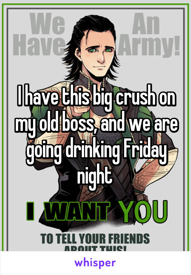 I have this big crush on my old boss, and we are going drinking Friday night