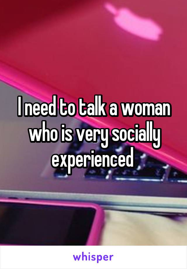 I need to talk a woman who is very socially experienced