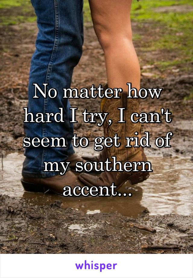 No matter how hard I try, I can't seem to get rid of my southern accent...