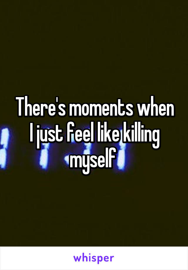 There's moments when I just feel like killing myself
