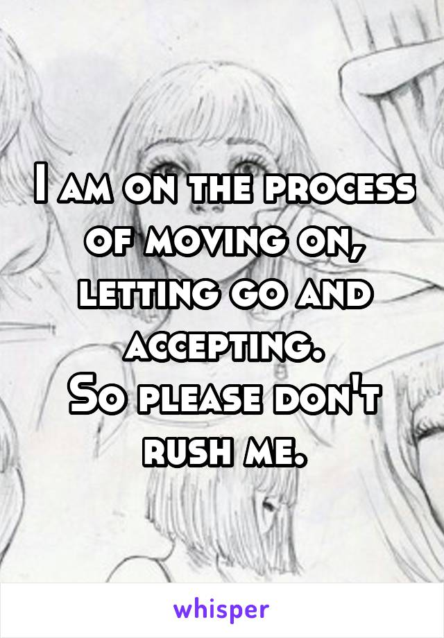 I am on the process of moving on, letting go and accepting. So please don't rush me.