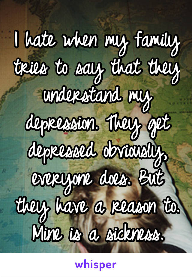 I hate when my family tries to say that they understand my depression. They get depressed obviously, everyone does. But they have a reason to. Mine is a sickness.