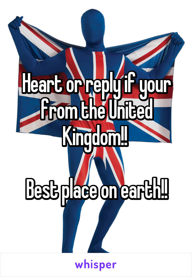 Heart or reply if your from the United Kingdom!!   Best place on earth!!