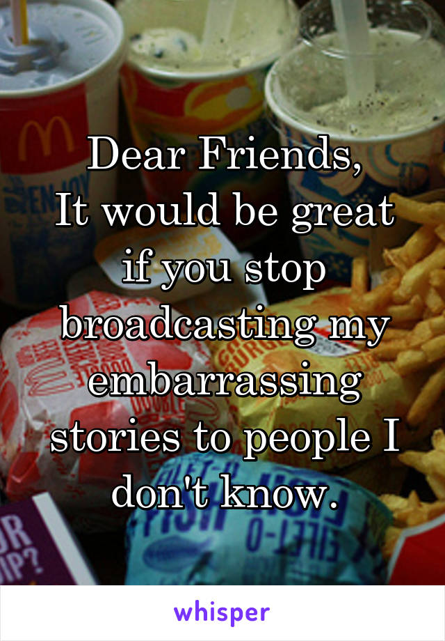 Dear Friends, It would be great if you stop broadcasting my embarrassing stories to people I don't know.
