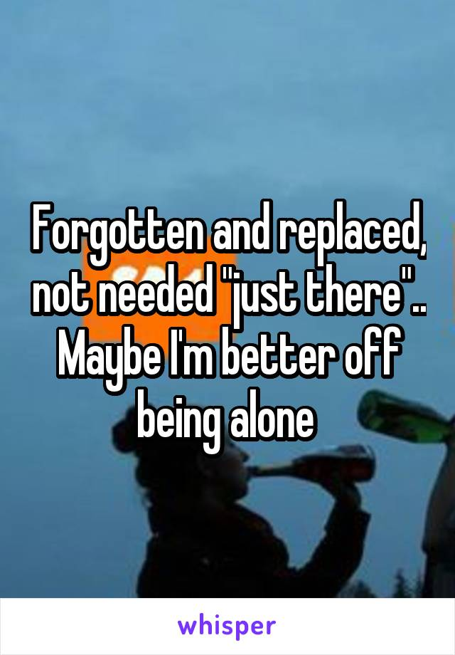 """Forgotten and replaced, not needed """"just there"""".. Maybe I'm better off being alone"""