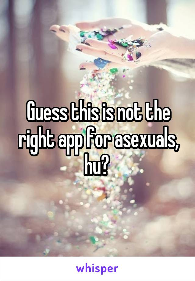 Guess this is not the right app for asexuals, hu?