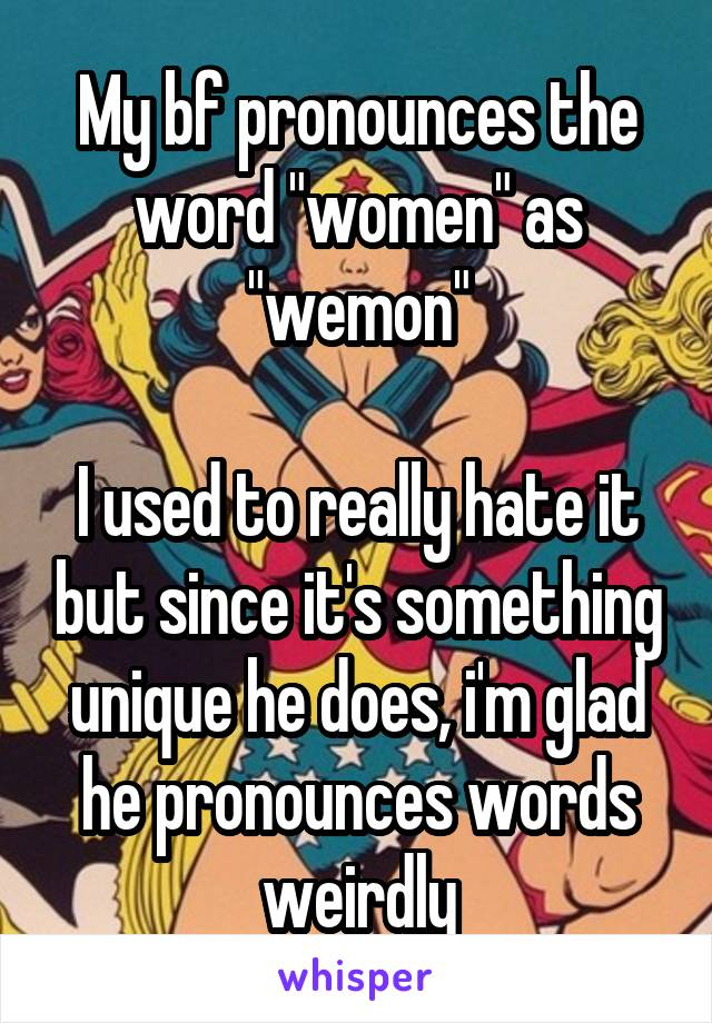 "My bf pronounces the word ""women"" as ""wemon""  I used to really hate it but since it's something unique he does, i'm glad he pronounces words weirdly"