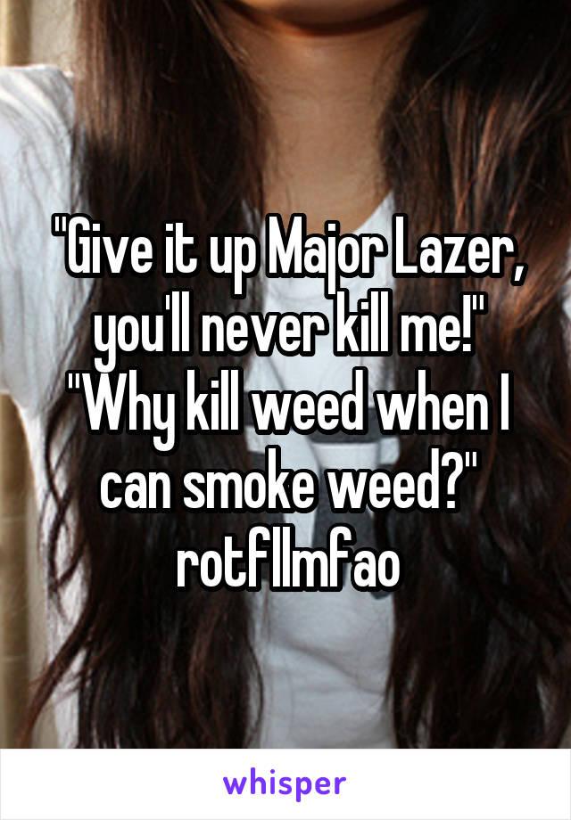 """Give it up Major Lazer, you'll never kill me!"" ""Why kill weed when I can smoke weed?"" rotfllmfao"