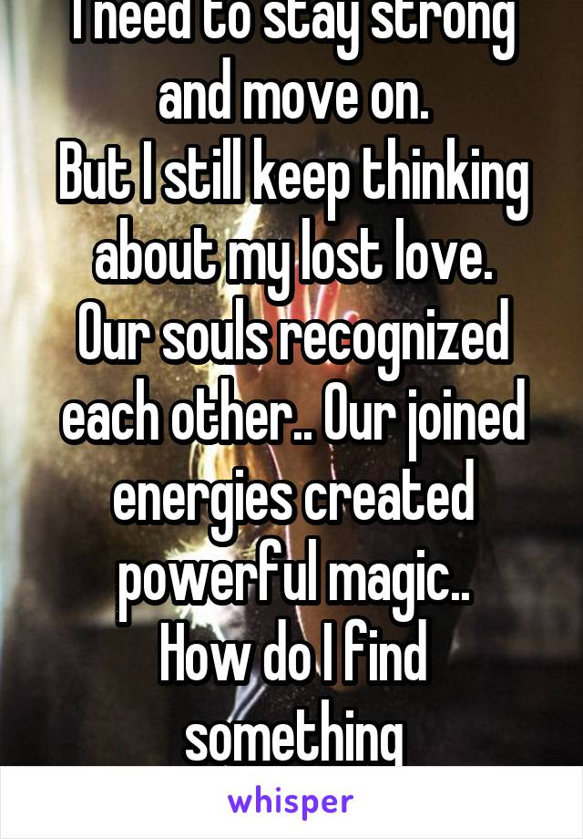 I need to stay strong and move on. But I still keep thinking about my lost love. Our souls recognized each other.. Our joined energies created powerful magic.. How do I find something like that again?