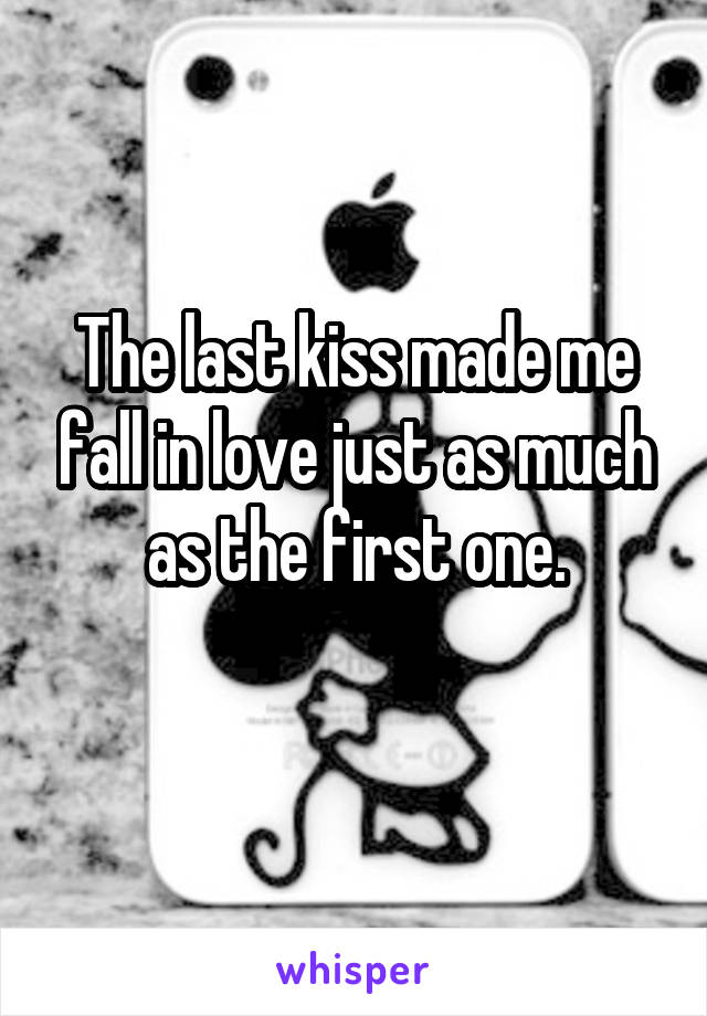 The last kiss made me fall in love just as much as the first one.