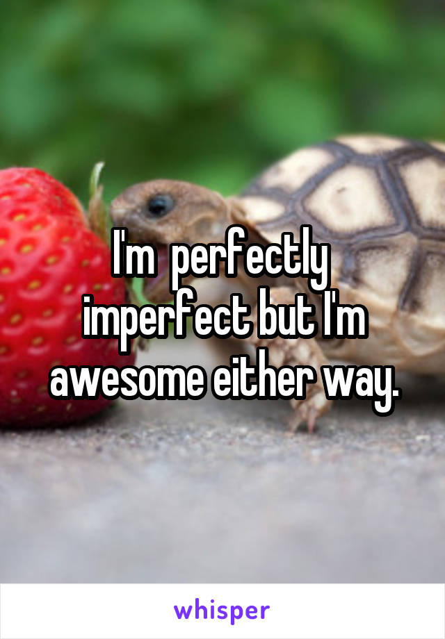 I'm  perfectly  imperfect but I'm awesome either way.