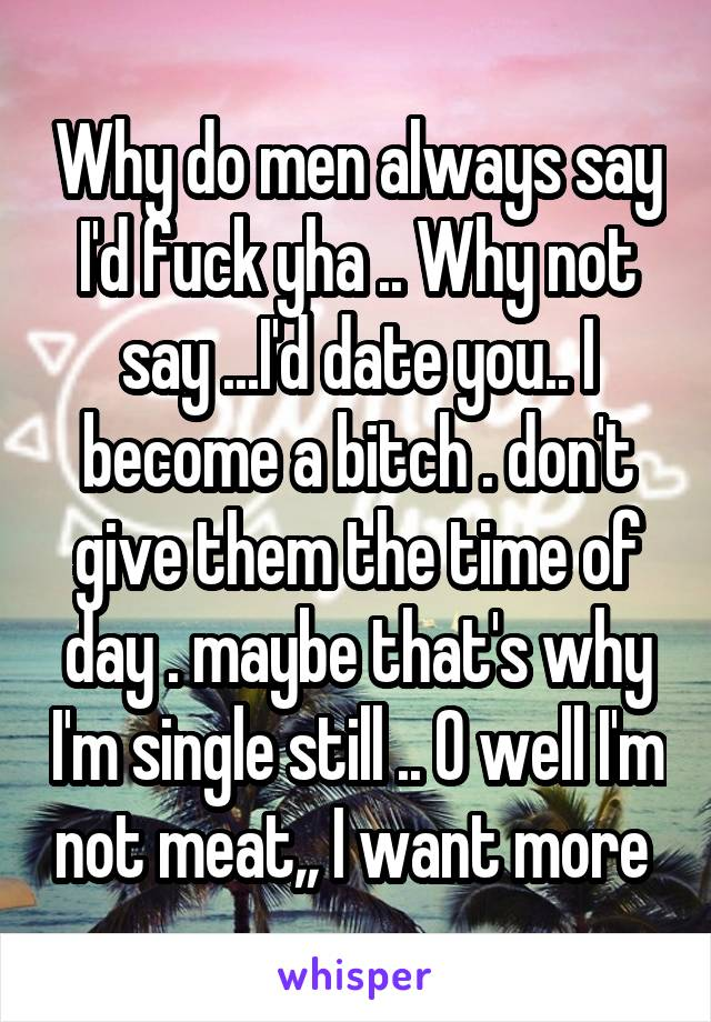Why do men always say I'd fuck yha .. Why not say ...I'd date you.. I become a bitch . don't give them the time of day . maybe that's why I'm single still .. O well I'm not meat,, I want more