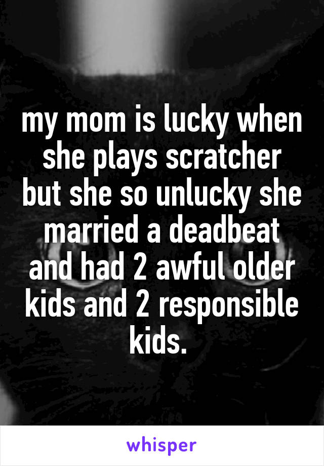 my mom is lucky when she plays scratcher but she so unlucky she married a deadbeat and had 2 awful older kids and 2 responsible kids.