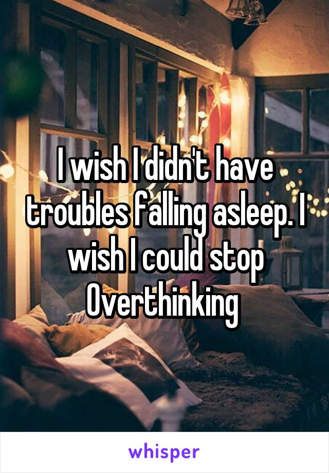 I wish I didn't have troubles falling asleep. I wish I could stop Overthinking