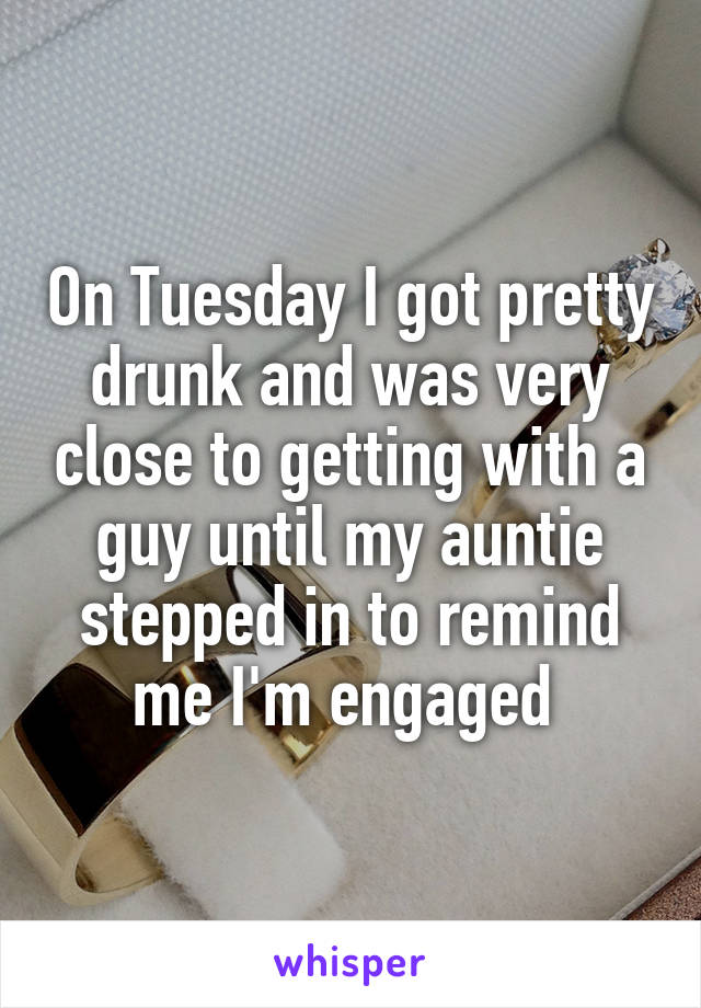 On Tuesday I got pretty drunk and was very close to getting with a guy until my auntie stepped in to remind me I'm engaged