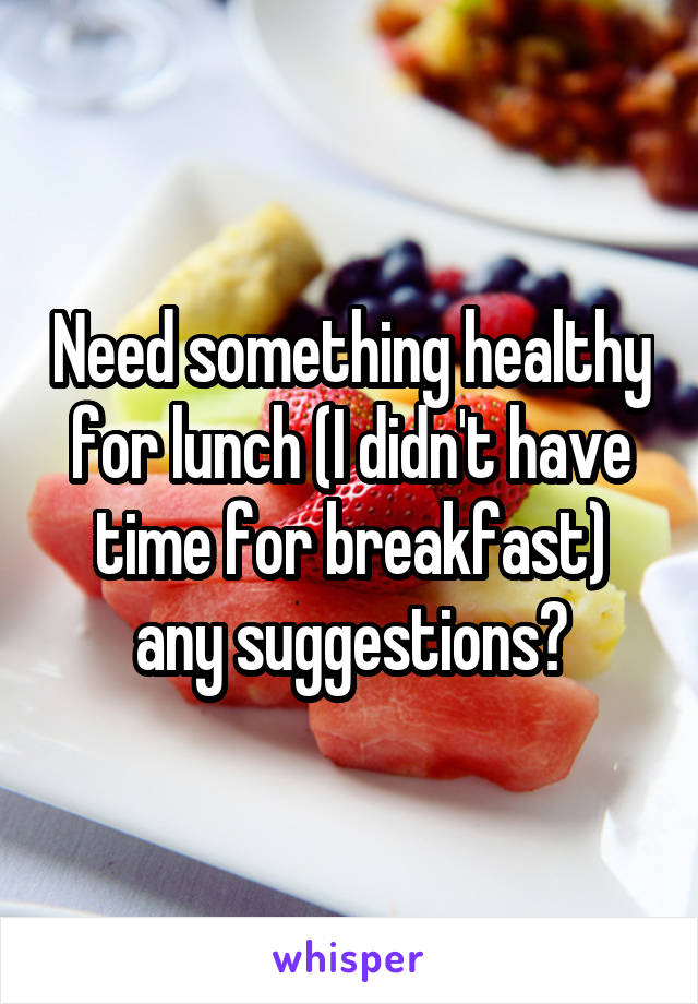 Need something healthy for lunch (I didn't have time for breakfast) any suggestions?