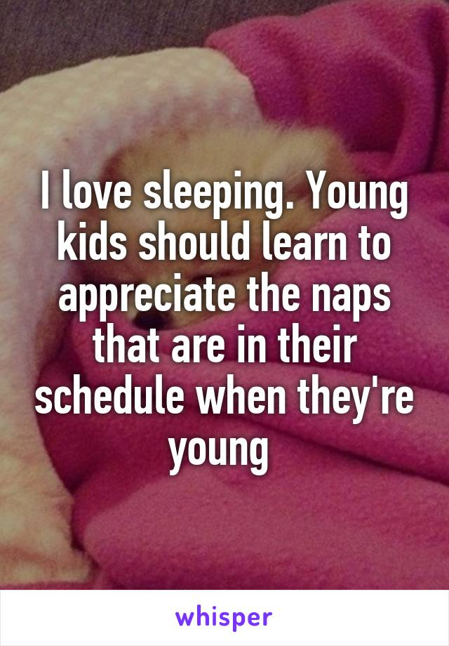 I love sleeping. Young kids should learn to appreciate the naps that are in their schedule when they're young