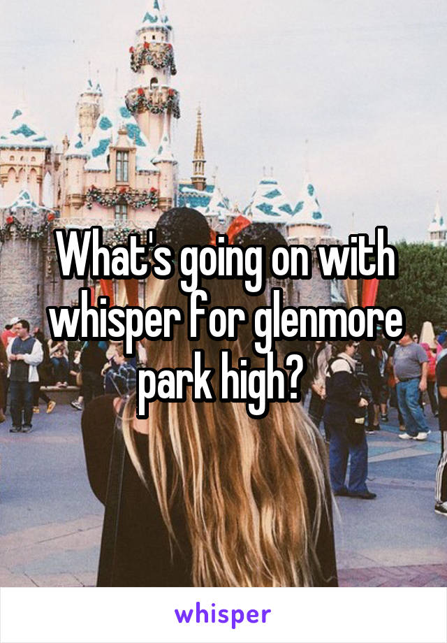 What's going on with whisper for glenmore park high?