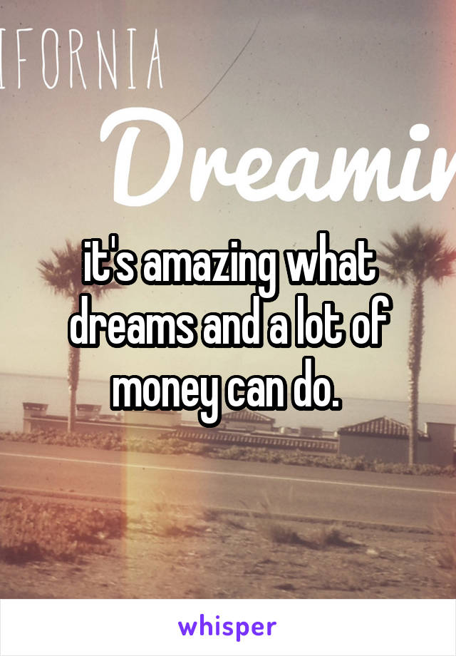 it's amazing what dreams and a lot of money can do.