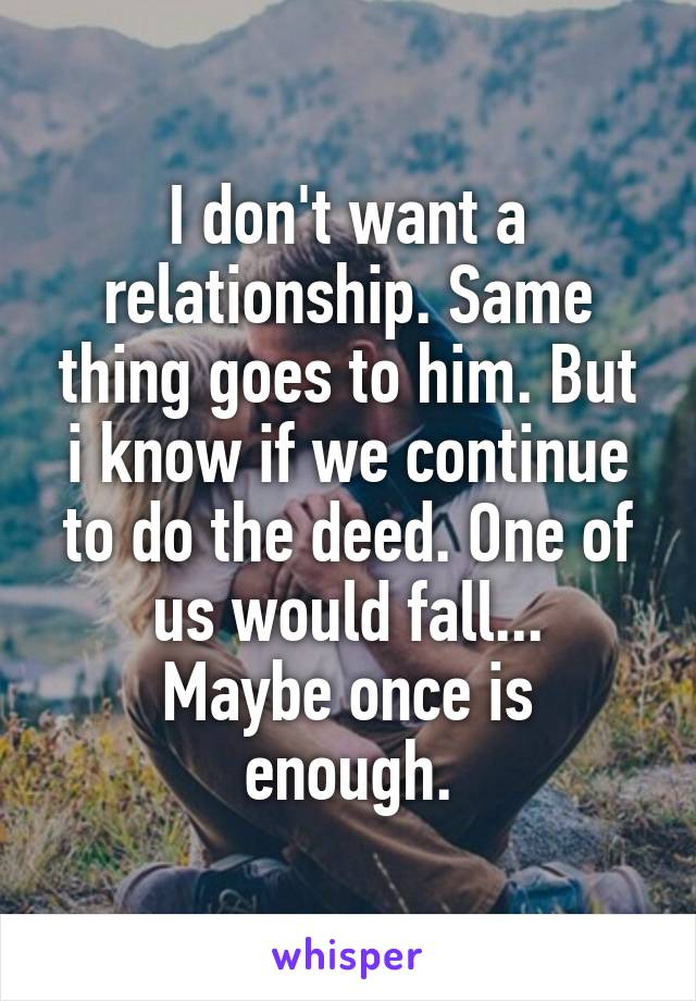 I don't want a relationship. Same thing goes to him. But i know if we continue to do the deed. One of us would fall... Maybe once is enough.