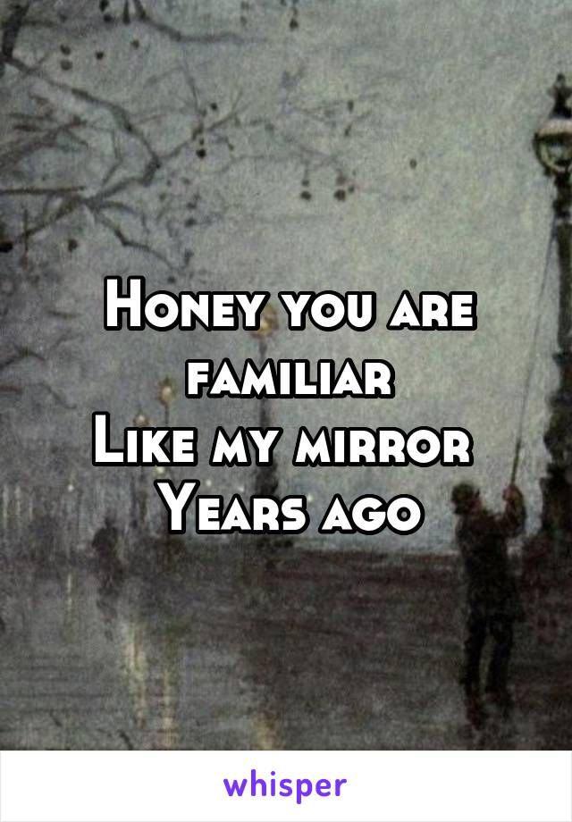 Honey you are familiar Like my mirror  Years ago