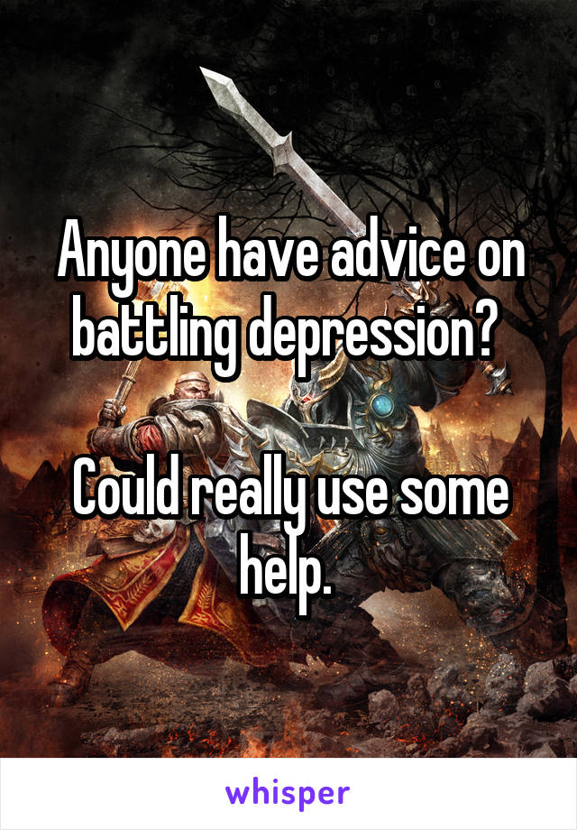 Anyone have advice on battling depression?   Could really use some help.