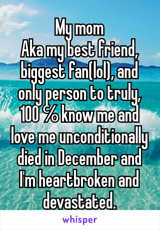 My mom Aka my best friend, biggest fan(lol), and only person to truly, 100℅know me and love me unconditionally died in December and I'm heartbroken and devastated.