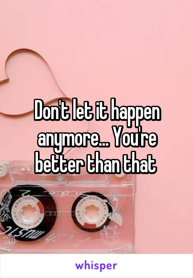 Don't let it happen anymore... You're better than that