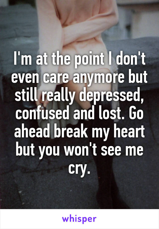 I'm at the point I don't even care anymore but still really depressed, confused and lost. Go ahead break my heart but you won't see me cry.