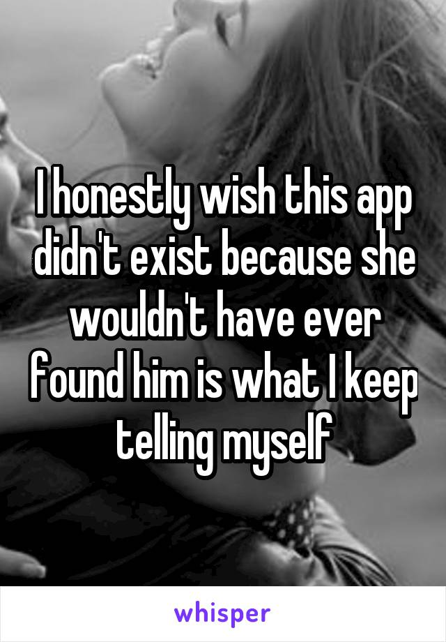 I honestly wish this app didn't exist because she wouldn't have ever found him is what I keep telling myself
